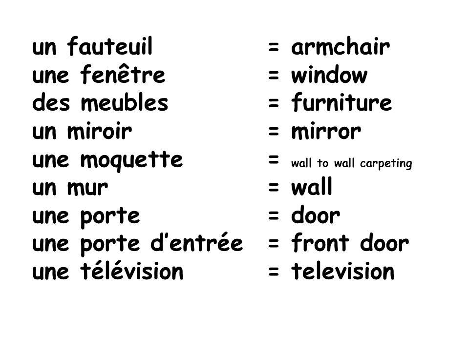 un fauteuil = armchair une fenêtre = window des meubles = furniture un miroir = mirror une moquette= wall to wall carpeting un mur= wall une porte = d