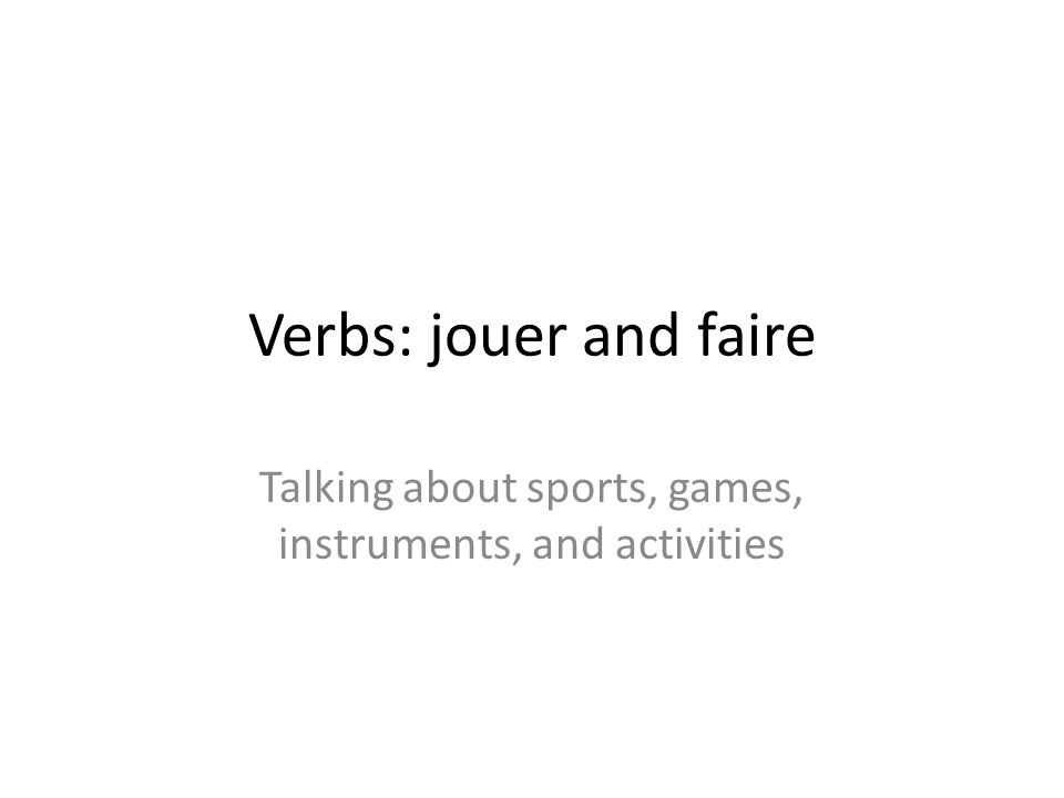 Verbs: jouer and faire Talking about sports, games, instruments, and activities