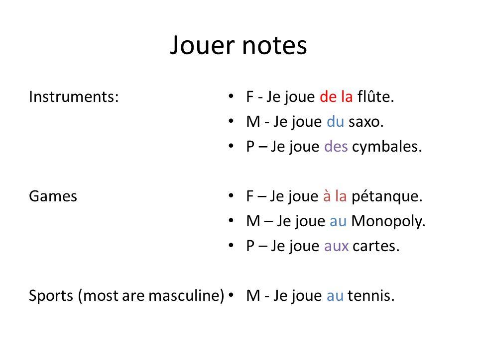 Jouer notes Instruments: Games Sports (most are masculine) F - Je joue de la flûte. M - Je joue du saxo. P – Je joue des cymbales. F – Je joue à la pé