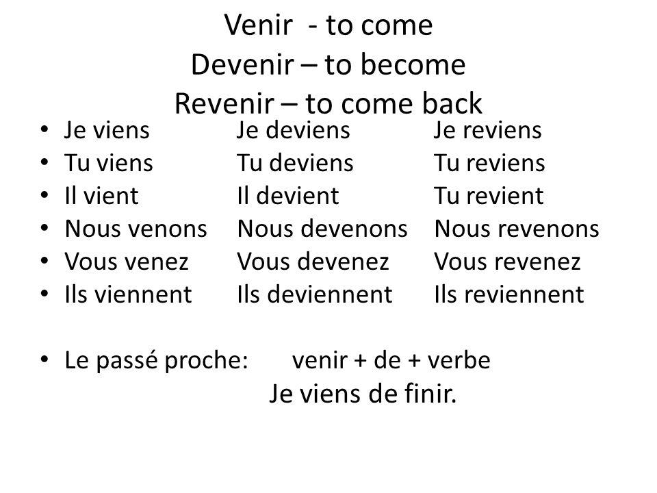 Venir - to come Devenir – to become Revenir – to come back Je viensJe deviensJe reviens Tu viensTu deviensTu reviens Il vientIl devientTu revient Nous venonsNous devenonsNous revenons Vous venezVous devenezVous revenez Ils viennentIls deviennentIls reviennent Le passé proche: venir + de + verbe Je viens de finir.