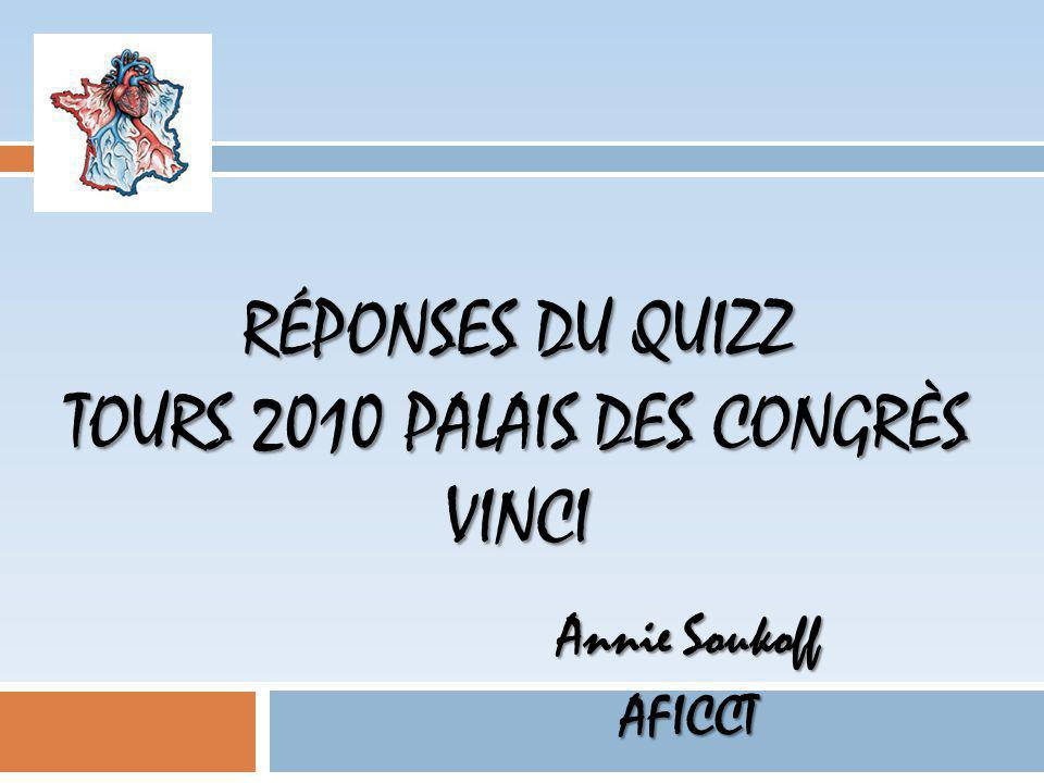 RÉPONSES DU QUIZZ TOURS 2010 PALAIS DES CONGRÈS VINCI Annie Soukoff AFICCT