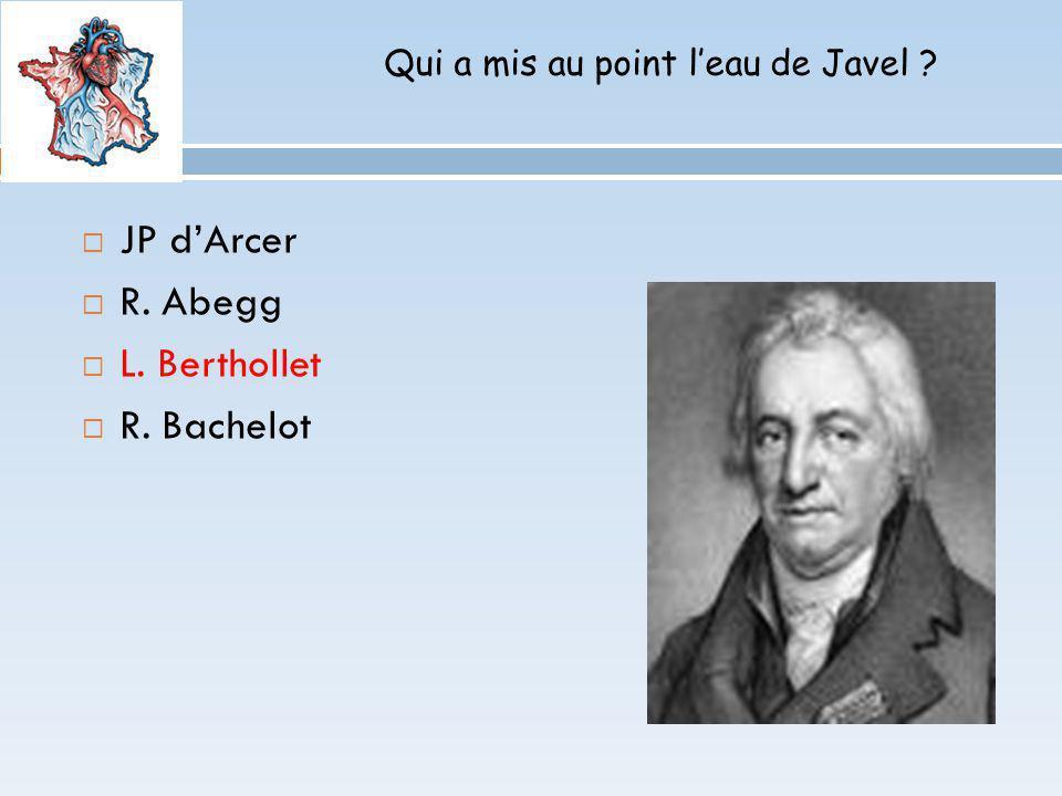Qui a mis au point leau de Javel ? JP dArcer R. Abegg L. Berthollet R. Bachelot