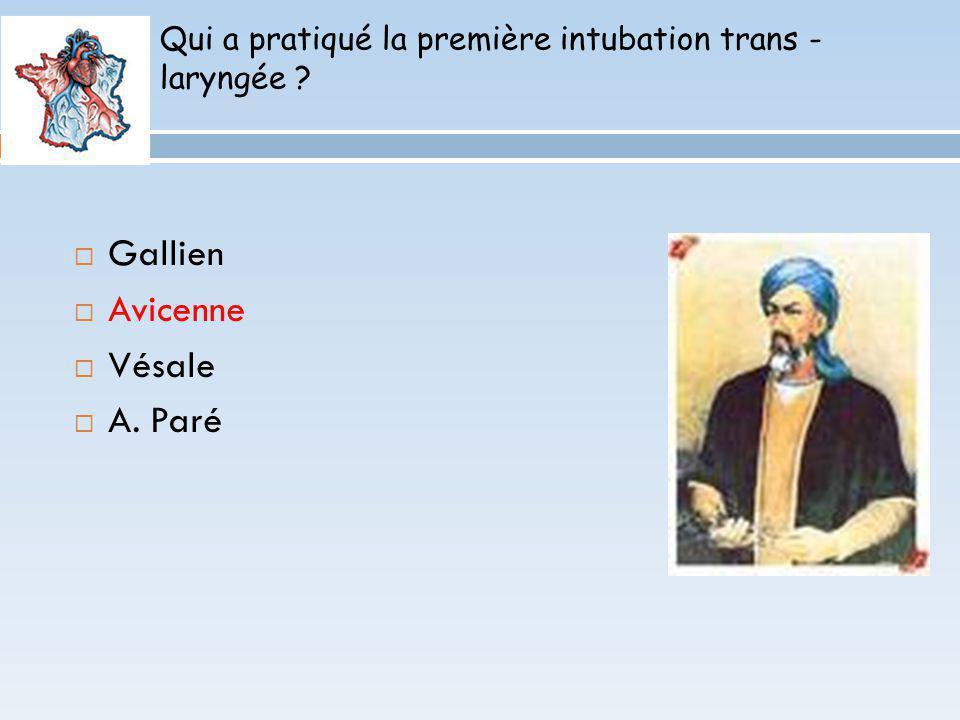 Qui a pratiqué la première intubation trans - laryngée ? Gallien Avicenne Vésale A. Paré