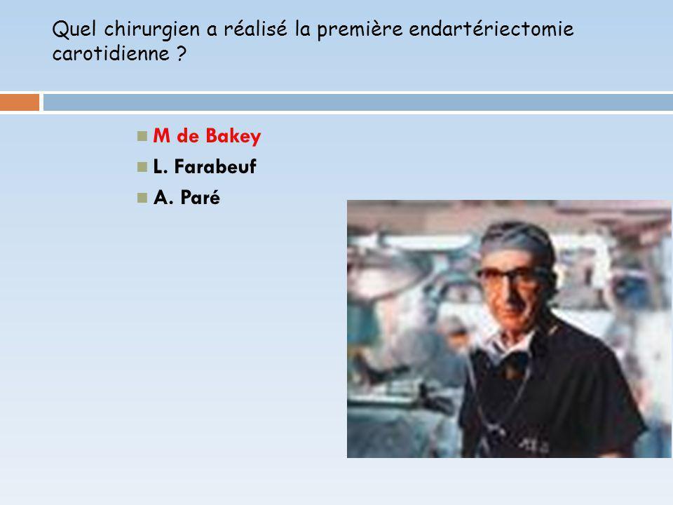 Quel chirurgien a réalisé la première endartériectomie carotidienne ? M de Bakey L. Farabeuf A. Paré