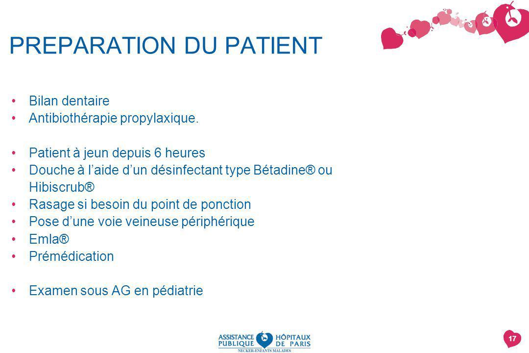 17 PREPARATION DU PATIENT Bilan dentaire Antibiothérapie propylaxique. Patient à jeun depuis 6 heures Douche à laide dun désinfectant type Bétadine® o
