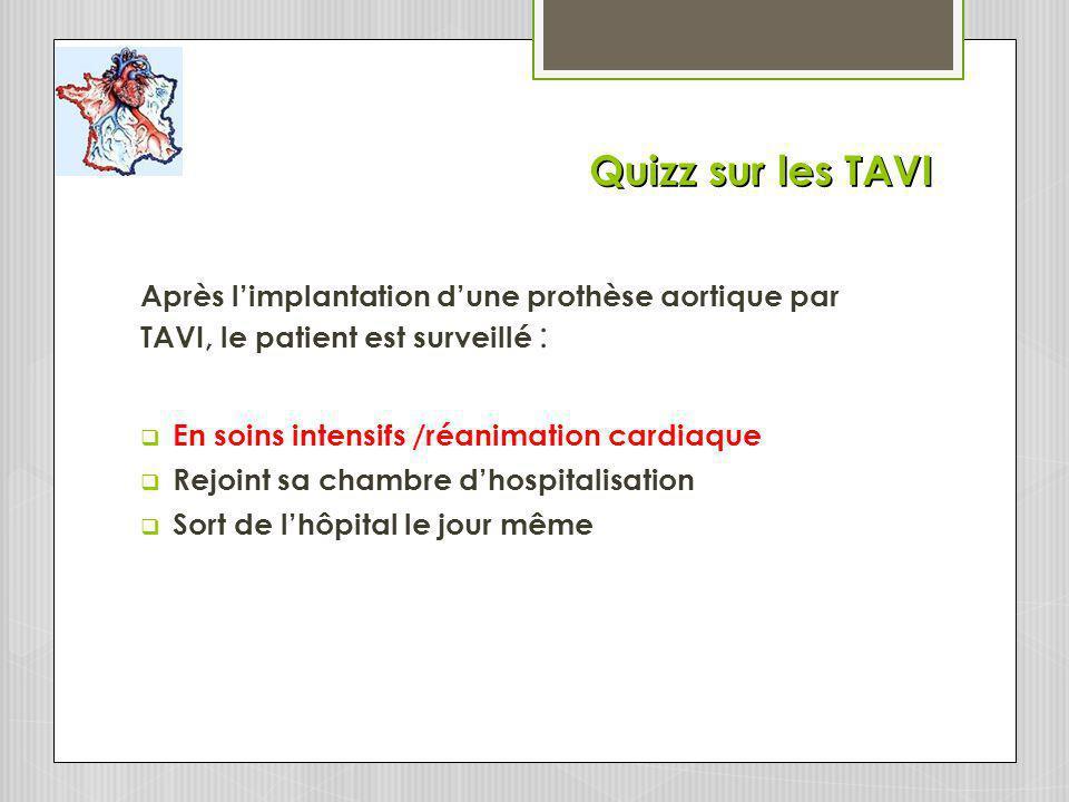 Quizz sur les TAVI Après limplantation dune prothèse aortique par TAVI, le patient est surveillé : En soins intensifs /réanimation cardiaque Rejoint sa chambre dhospitalisation Sort de lhôpital le jour même