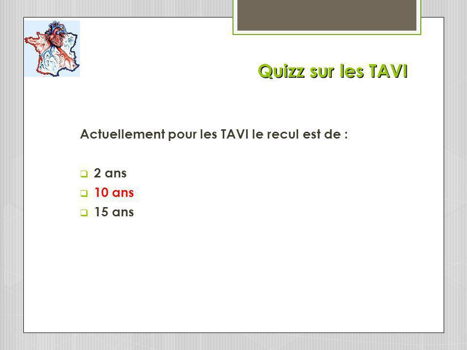Quizz sur les TAVI Actuellement pour les TAVI le recul est de : 2 ans 10 ans 15 ans