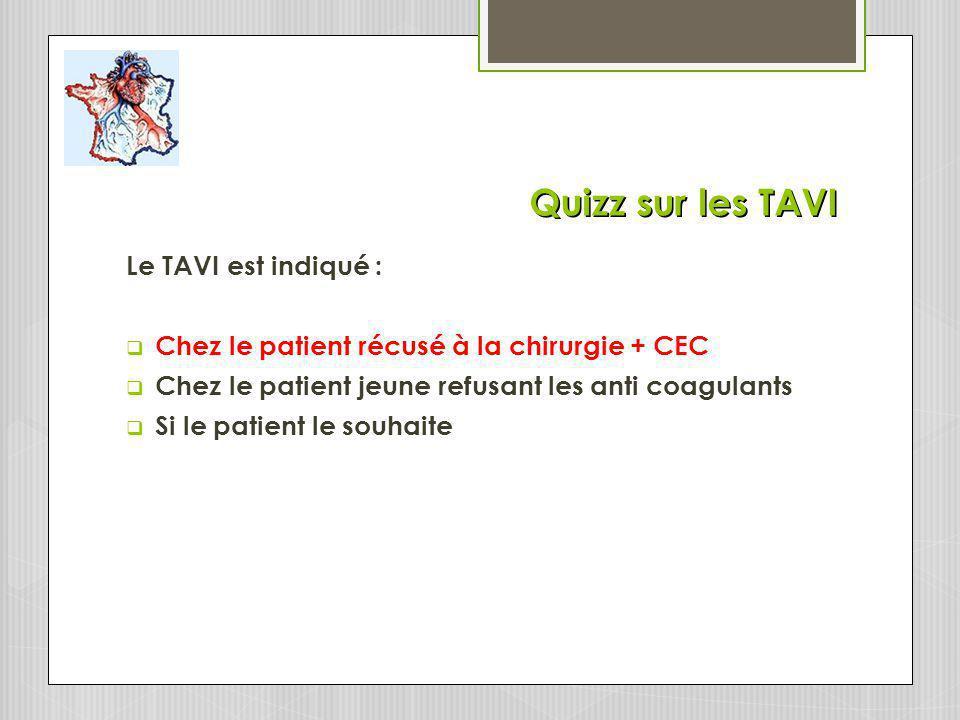 Quizz sur les TAVI Le TAVI est indiqué : Chez le patient récusé à la chirurgie + CEC Chez le patient jeune refusant les anti coagulants Si le patient le souhaite
