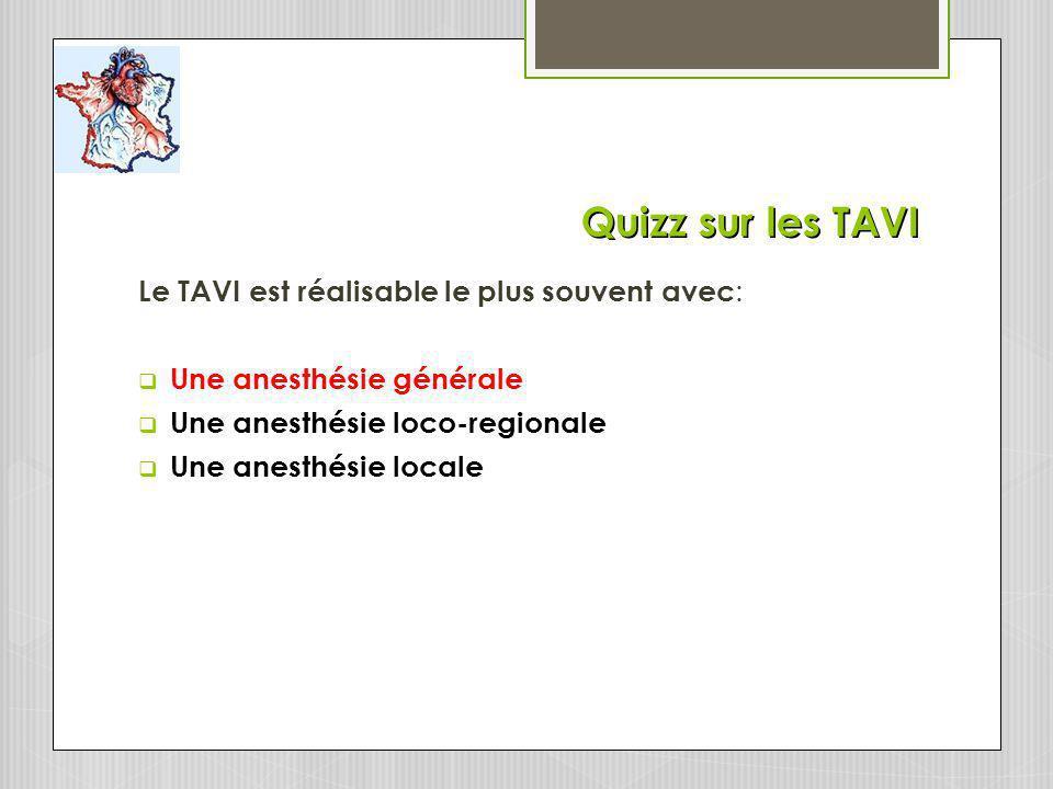 Quizz sur les TAVI Le TAVI est réalisable le plus souvent avec : Une anesthésie générale Une anesthésie loco-regionale Une anesthésie locale