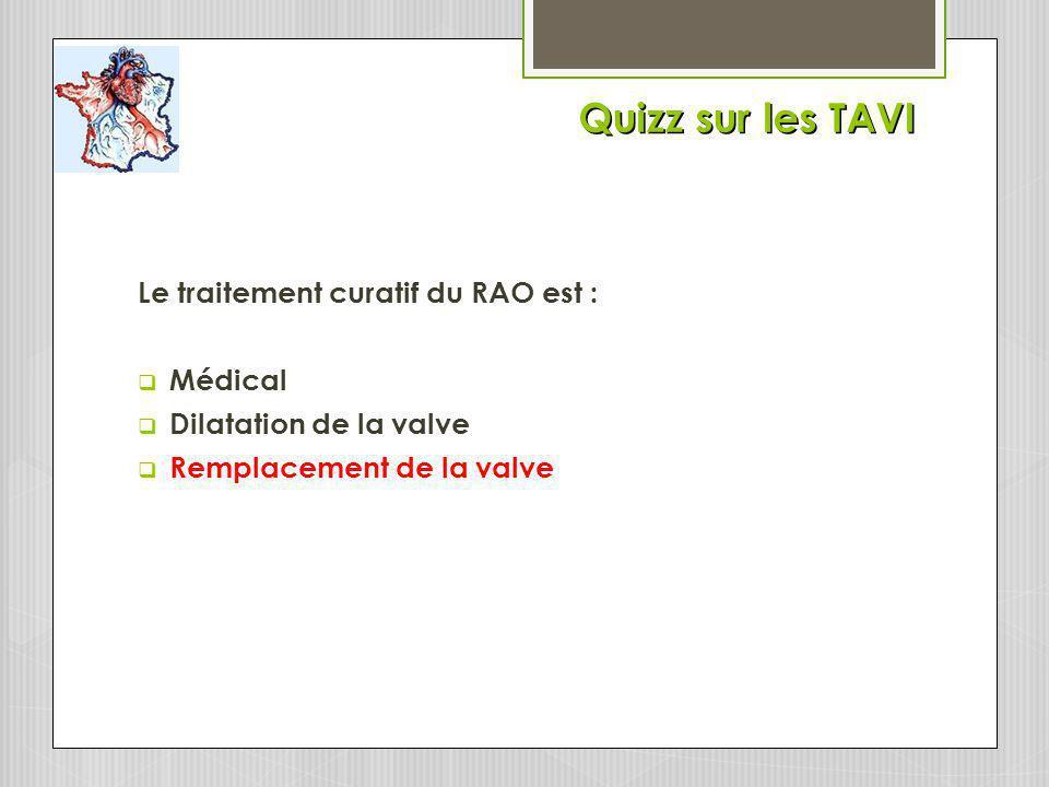 Quizz sur les TAVI Le traitement curatif du RAO est : Médical Dilatation de la valve Remplacement de la valve