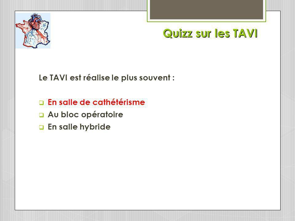 Quizz sur les TAVI Le TAVI est réalise le plus souvent : En salle de cathétérisme Au bloc opératoire En salle hybride