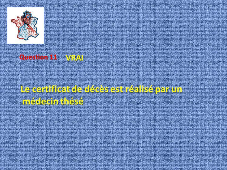 Le certificat de décès est réalisé par un médecin thésé Le certificat de décès est réalisé par un médecin thésé Question 11 VRAI