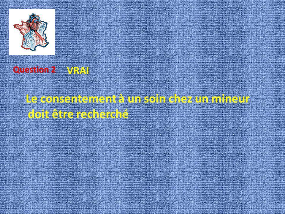 Le consentement à un soin chez un mineur doit être recherché Question 2 VRAI