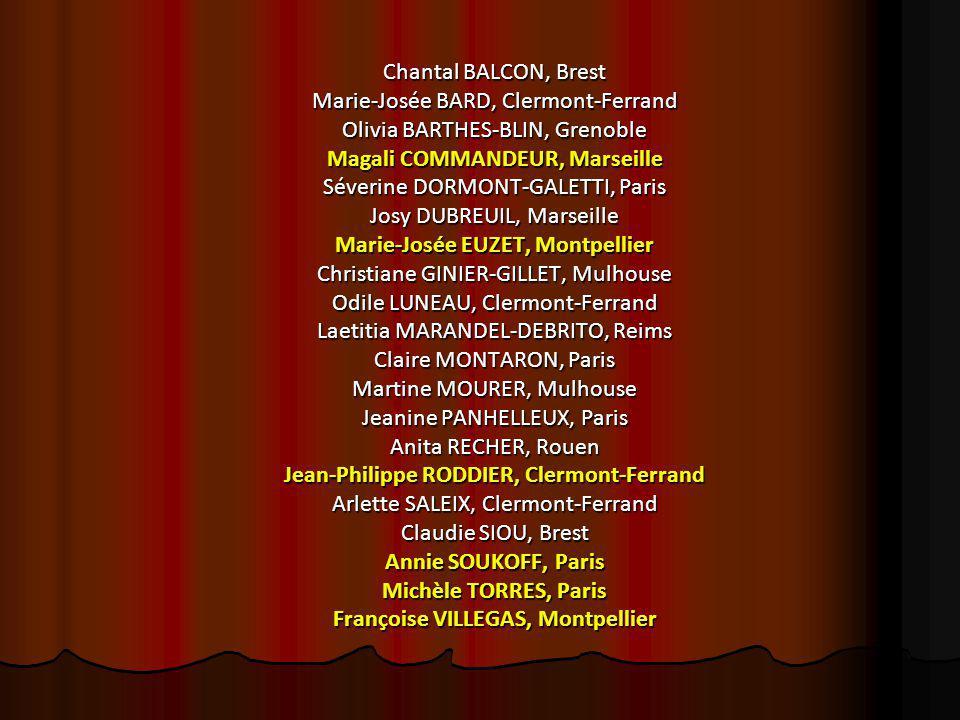 Chantal BALCON, Brest Marie-Josée BARD, Clermont-Ferrand Olivia BARTHES-BLIN, Grenoble Magali COMMANDEUR, Marseille Séverine DORMONT-GALETTI, Paris Josy DUBREUIL, Marseille Marie-Josée EUZET, Montpellier Christiane GINIER-GILLET, Mulhouse Odile LUNEAU, Clermont-Ferrand Laetitia MARANDEL-DEBRITO, Reims Claire MONTARON, Paris Martine MOURER, Mulhouse Jeanine PANHELLEUX, Paris Anita RECHER, Rouen Jean-Philippe RODDIER, Clermont-Ferrand Arlette SALEIX, Clermont-Ferrand Claudie SIOU, Brest Annie SOUKOFF, Paris Michèle TORRES, Paris Françoise VILLEGAS, Montpellier