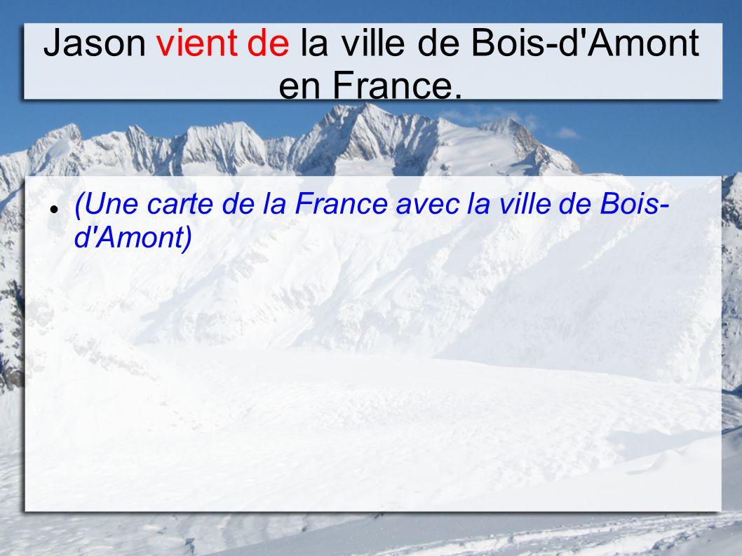 Jason vient de la ville de Bois-d Amont en France.