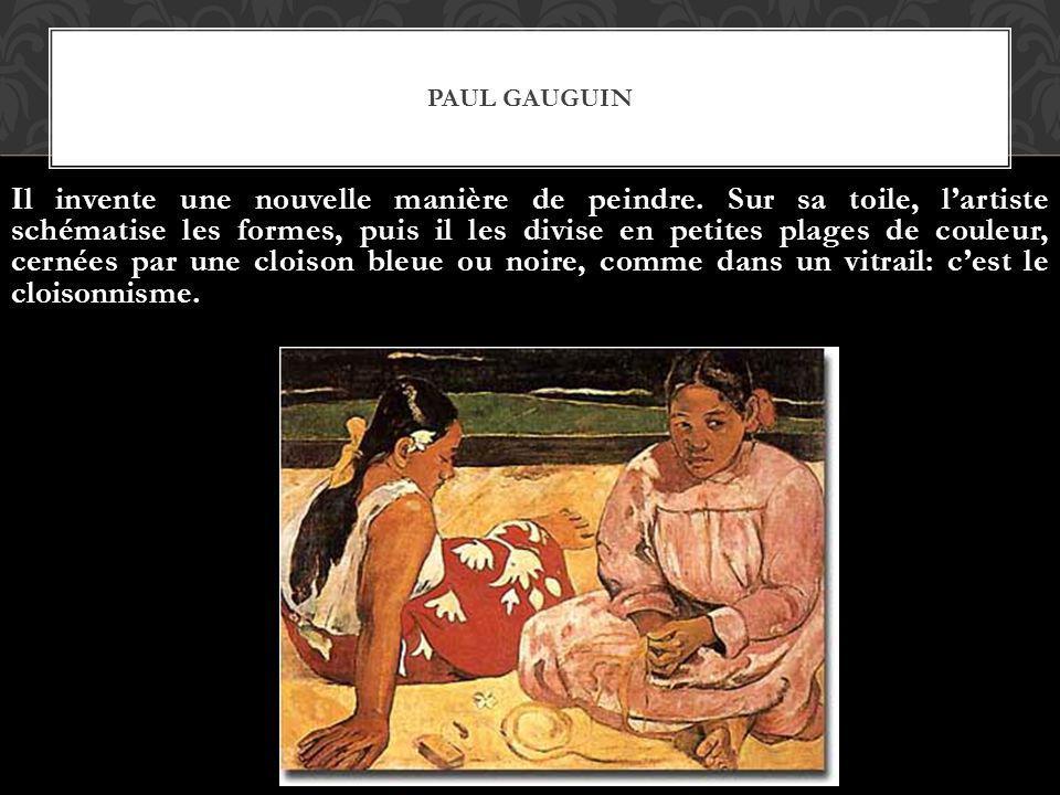 PAUL GAUGUIN Il invente une nouvelle manière de peindre. Sur sa toile, lartiste schématise les formes, puis il les divise en petites plages de couleur