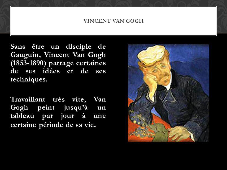 VINCENT VAN GOGH Sans être un disciple de Gauguin, Vincent Van Gogh (1853-1890) partage certaines de ses idées et de ses techniques. Travaillant très