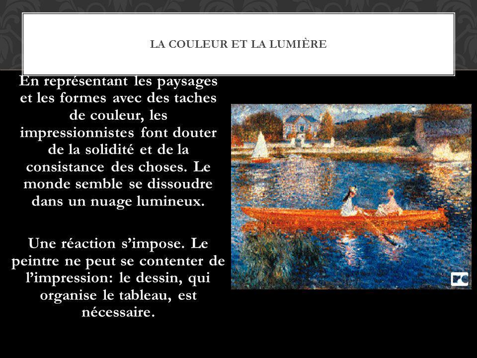 LA COULEUR ET LA LUMIÈRE En représentant les paysages et les formes avec des taches de couleur, les impressionnistes font douter de la solidité et de