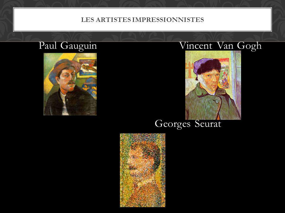 LES ARTISTES IMPRESSIONNISTES Paul Gauguin Vincent Van Gogh Georges Seurat