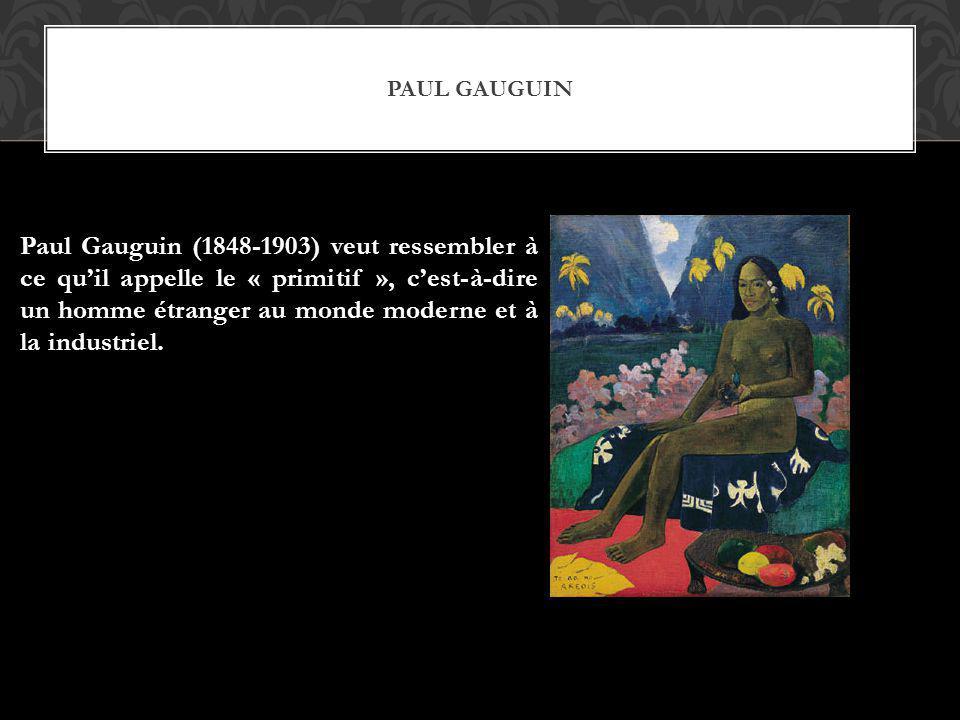 PAUL GAUGUIN Paul Gauguin (1848-1903) veut ressembler à ce quil appelle le « primitif », cest-à-dire un homme étranger au monde moderne et à la indust