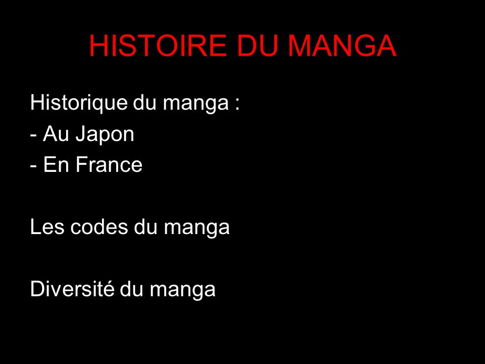 HISTOIRE DU MANGA Historique du manga : - Au Japon - En France Les codes du manga Diversité du manga