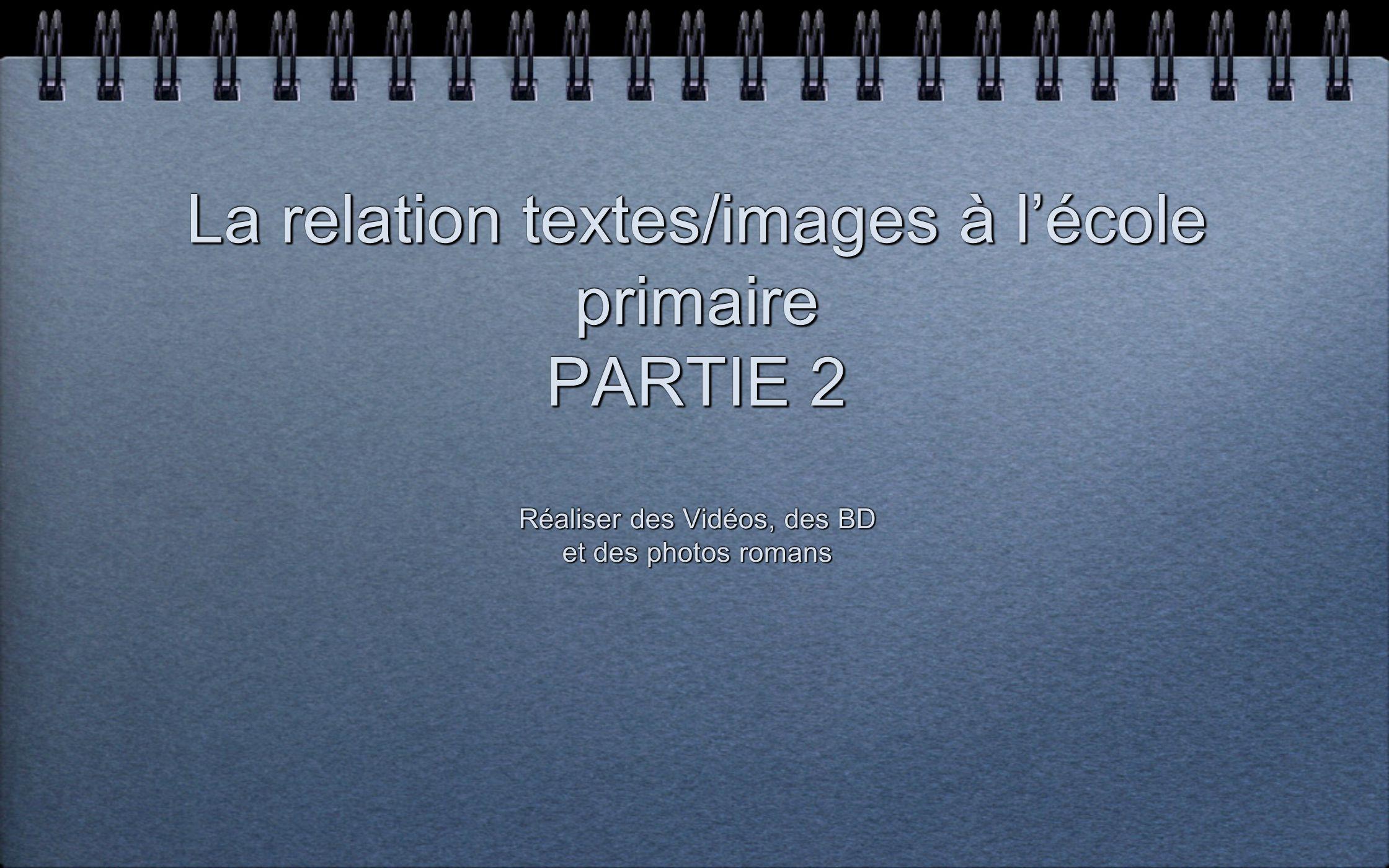 La relation textes/images à lécole primaire PARTIE 2 Réaliser des Vidéos, des BD et des photos romans Réaliser des Vidéos, des BD et des photos romans