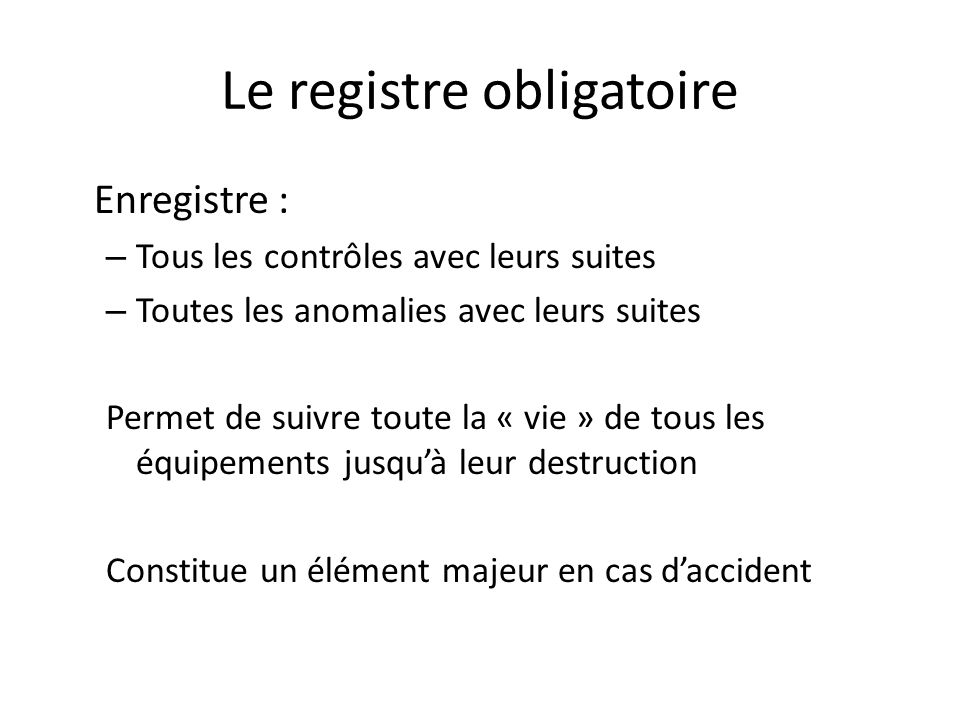 Le registre obligatoire Enregistre : – Tous les contrôles avec leurs suites – Toutes les anomalies avec leurs suites Permet de suivre toute la « vie »