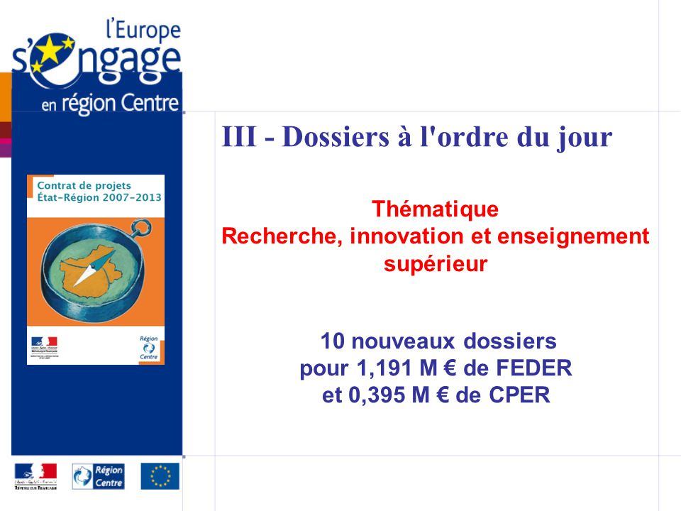 III - Dossiers à l ordre du jour Thématique Recherche, innovation et enseignement supérieur 10 nouveaux dossiers pour 1,191 M de FEDER et 0,395 M de CPER