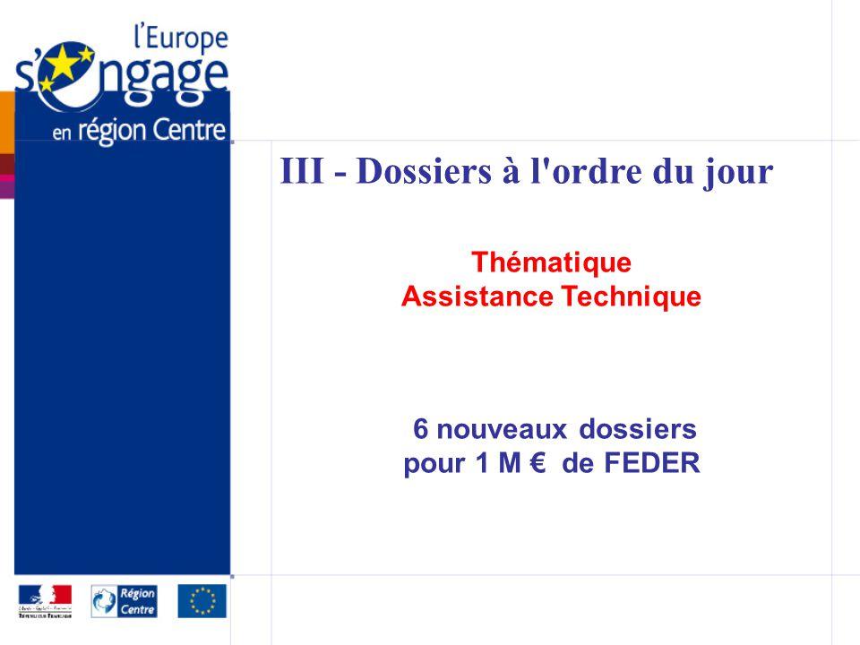 III - Dossiers à l ordre du jour Thématique Assistance Technique 6 nouveaux dossiers pour 1 M de FEDER