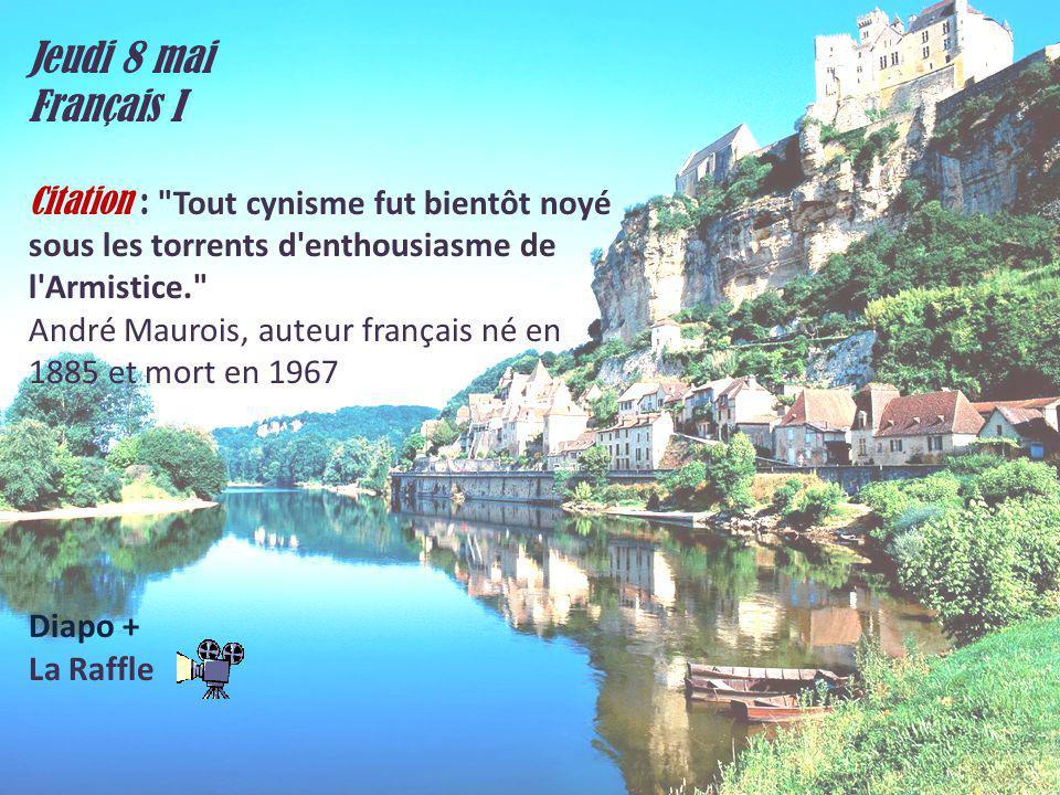 Jeudi 8 mai Français I Citation : Tout cynisme fut bientôt noyé sous les torrents d enthousiasme de l Armistice. André Maurois, auteur français né en 1885 et mort en 1967 Diapo + La Raffle