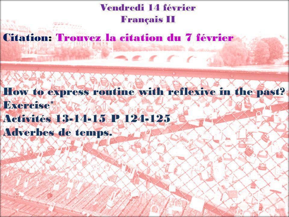 Vendredi 14 février Français II Citation: Trouvez la citation du 7 février How to express routine with reflexive in the past? Exercise* Activités 13-1