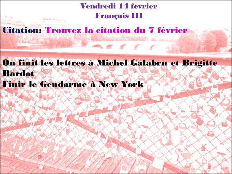 Vendredi 14 février Français III Citation: Trouvez la citation du 7 février On finit les lettres à Michel Galabru et Brigitte Bardot Finir le Gendarme