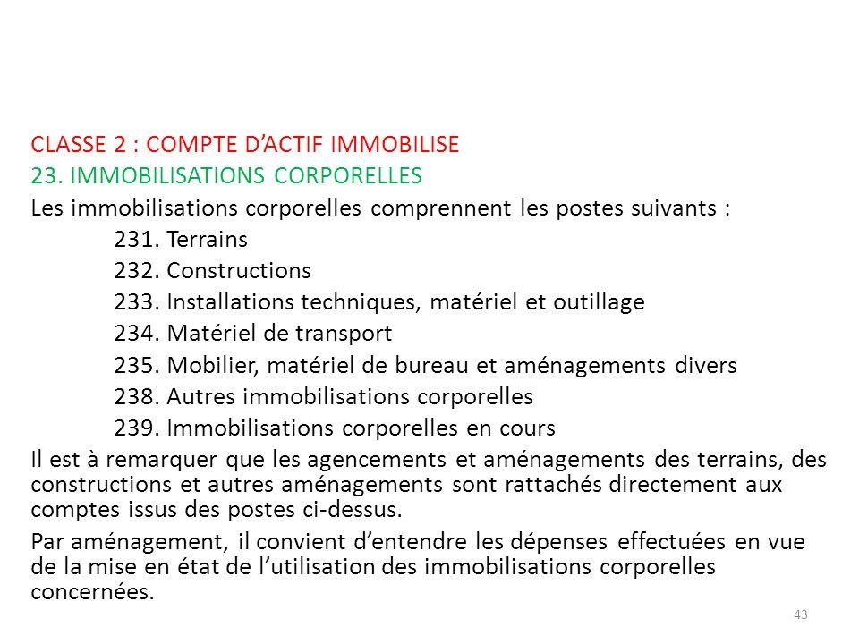 CLASSE 2 : COMPTE DACTIF IMMOBILISE 23. IMMOBILISATIONS CORPORELLES Les immobilisations corporelles comprennent les postes suivants : 231. Terrains 23