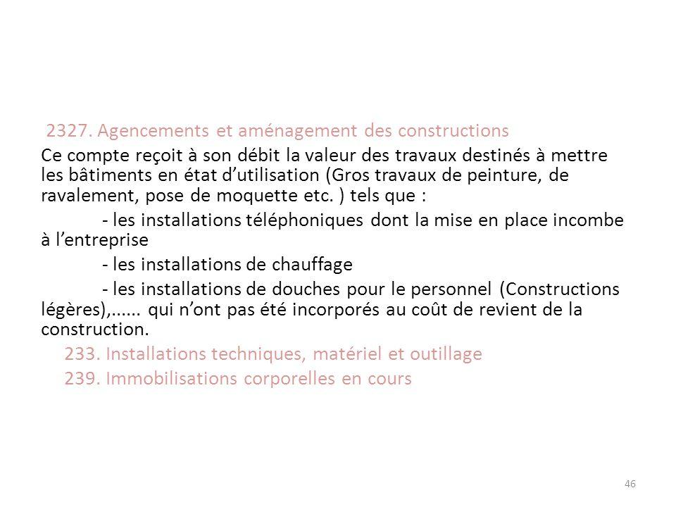 2327. Agencements et aménagement des constructions Ce compte reçoit à son débit la valeur des travaux destinés à mettre les bâtiments en état dutilisa