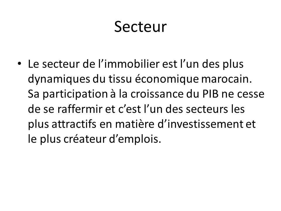 Secteur Le secteur de limmobilier est lun des plus dynamiques du tissu économique marocain. Sa participation à la croissance du PIB ne cesse de se raf