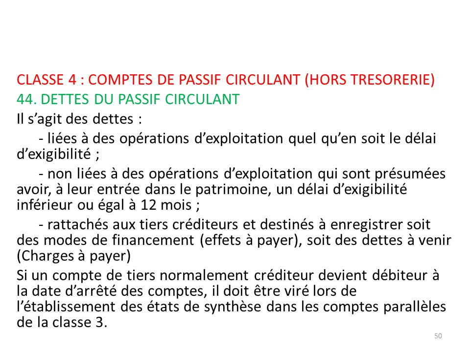 CLASSE 4 : COMPTES DE PASSIF CIRCULANT (HORS TRESORERIE) 44. DETTES DU PASSIF CIRCULANT Il sagit des dettes : - liées à des opérations dexploitation q