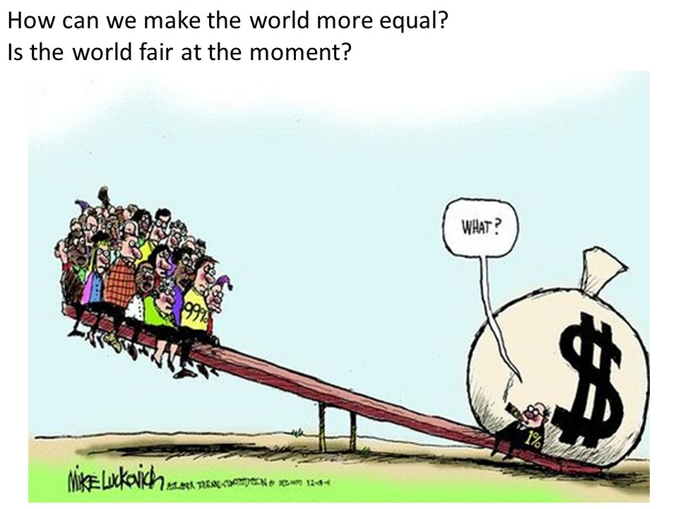 How can we make the world more equal Is the world fair at the moment