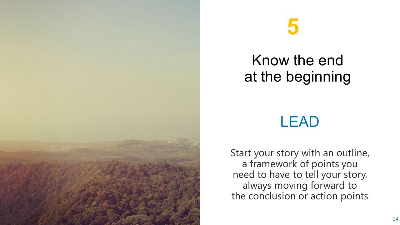 14 LEAD Start your story with an outline, a framework of points you need to have to tell your story, always moving forward to the conclusion or action points 5
