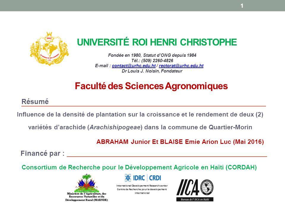 UNIVERSITÉ ROI HENRI CHRISTOPHE Influence de la densité de plantation sur la croissance et le rendement de deux (2) variétés d'arachide (Arachishipogeae) dans la commune de Quartier-Morin Fondée en 1980, Statut d'ONG depuis 1984 Tél.: (509) 2260-4826 E-mail : contact@urhc.edu.ht / rectorat@urhc.edu.htcontact@urhc.edu.htrectorat@urhc.edu.ht Dr Louis J.