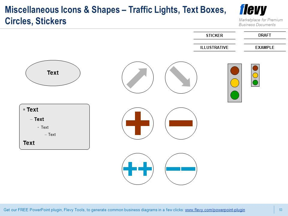 53 Marketplace for Premium Business Documents Get our FREE PowerPoint plugin, Flevy Tools, to generate common business diagrams in a few clicks:   Text DRAFT  Text –Text Text –Text Text Miscellaneous Icons & Shapes – Traffic Lights, Text Boxes, Circles, Stickers EXAMPLE STICKER ILLUSTRATIVE