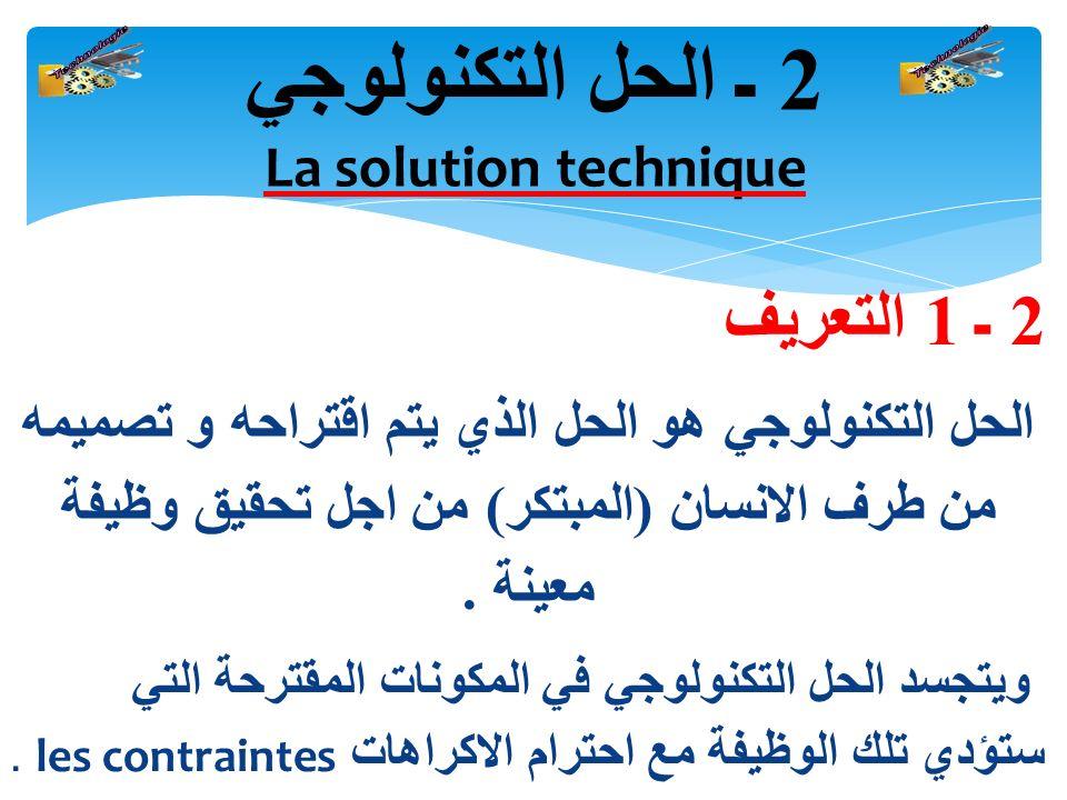2 ـ 1 التعريف الحل التكنولوجي هو الحل الذي يتم اقتراحه و تصميمه من طرف الانسان ( المبتكر ) من اجل تحقيق وظيفة معينة.