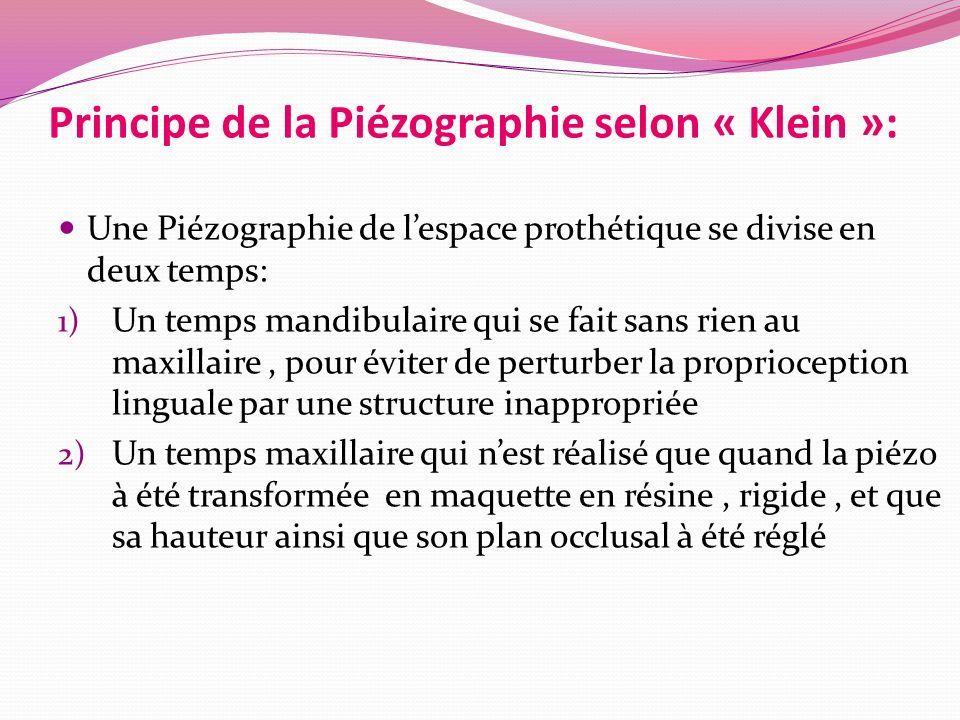 Principe de la Piézographie selon « Klein »: Une Piézographie de l'espace prothétique se divise en deux temps: 1) Un temps mandibulaire qui se fait sans rien au maxillaire, pour éviter de perturber la proprioception linguale par une structure inappropriée 2) Un temps maxillaire qui n'est réalisé que quand la piézo à été transformée en maquette en résine, rigide, et que sa hauteur ainsi que son plan occlusal à été réglé