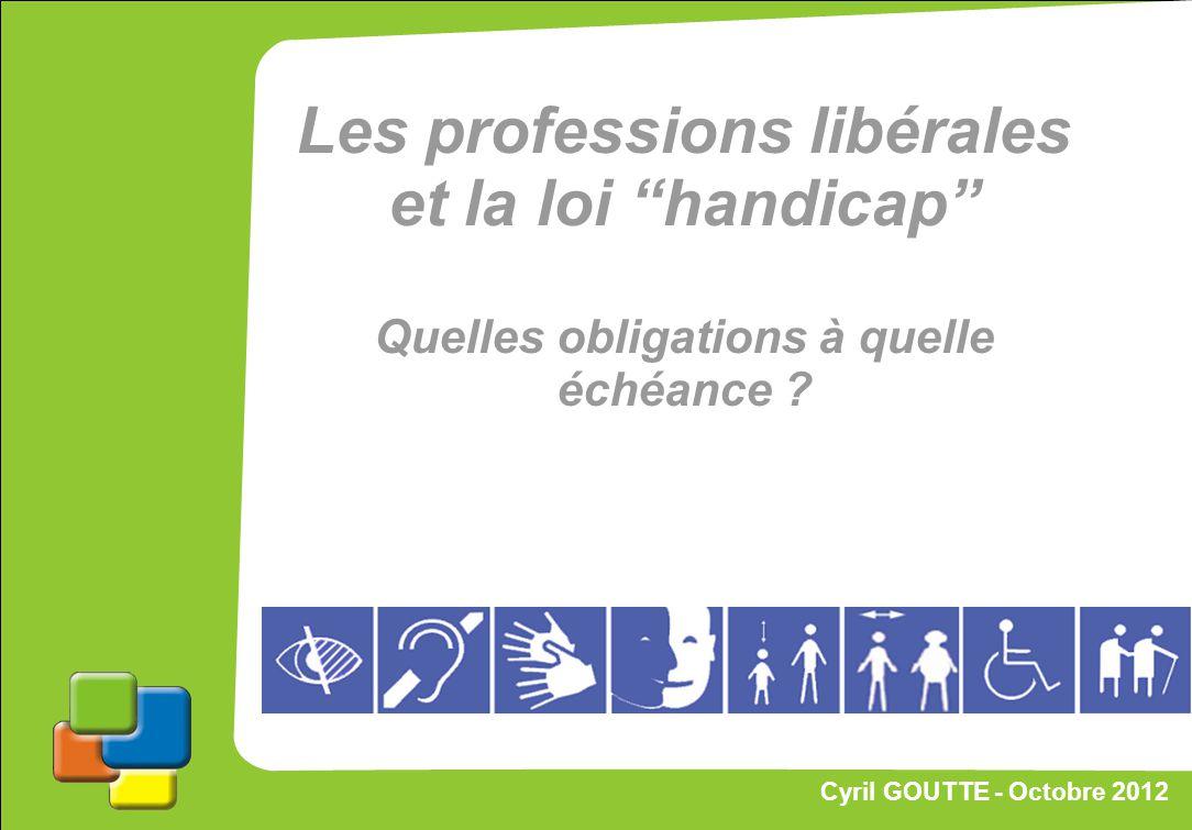 1 Cyril GOUTTE – Octobre 2012 Proposition de stratégie Les professions libérales et la loi handicap Quelles obligations à quelle échéance ? Cyril GOUT