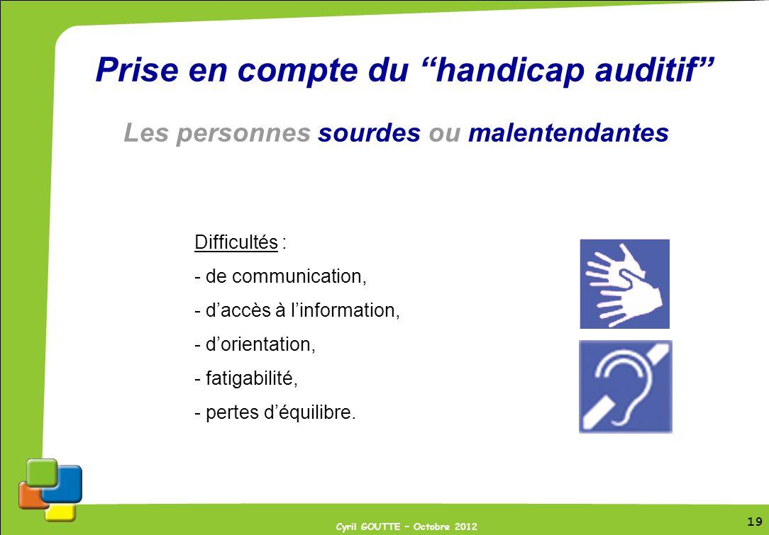 19 Cyril GOUTTE – Octobre 2012 19 Prise en compte du handicap auditif Les personnes sourdes ou malentendantes Difficultés : - de communication, - dacc