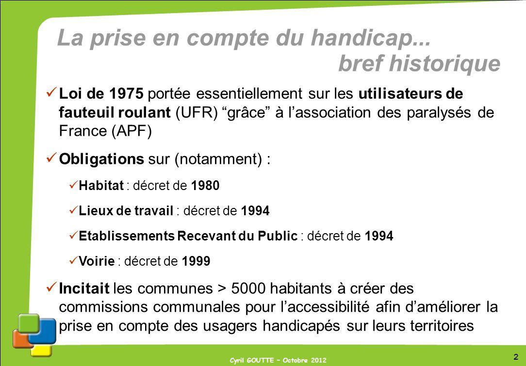 2 Cyril GOUTTE – Octobre 2012 La prise en compte du handicap... bref historique Loi de 1975 portée essentiellement sur les utilisateurs de fauteuil ro