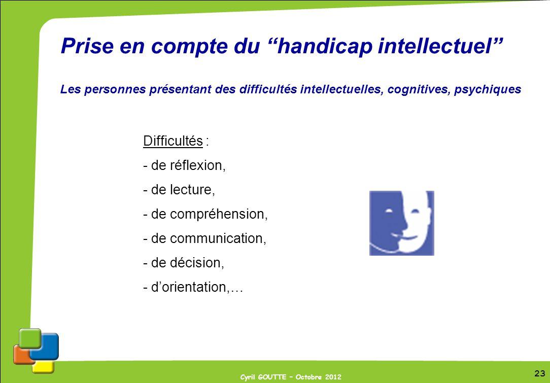 23 Cyril GOUTTE – Octobre 2012 23 Prise en compte du handicap intellectuel Les personnes présentant des difficultés intellectuelles, cognitives, psych