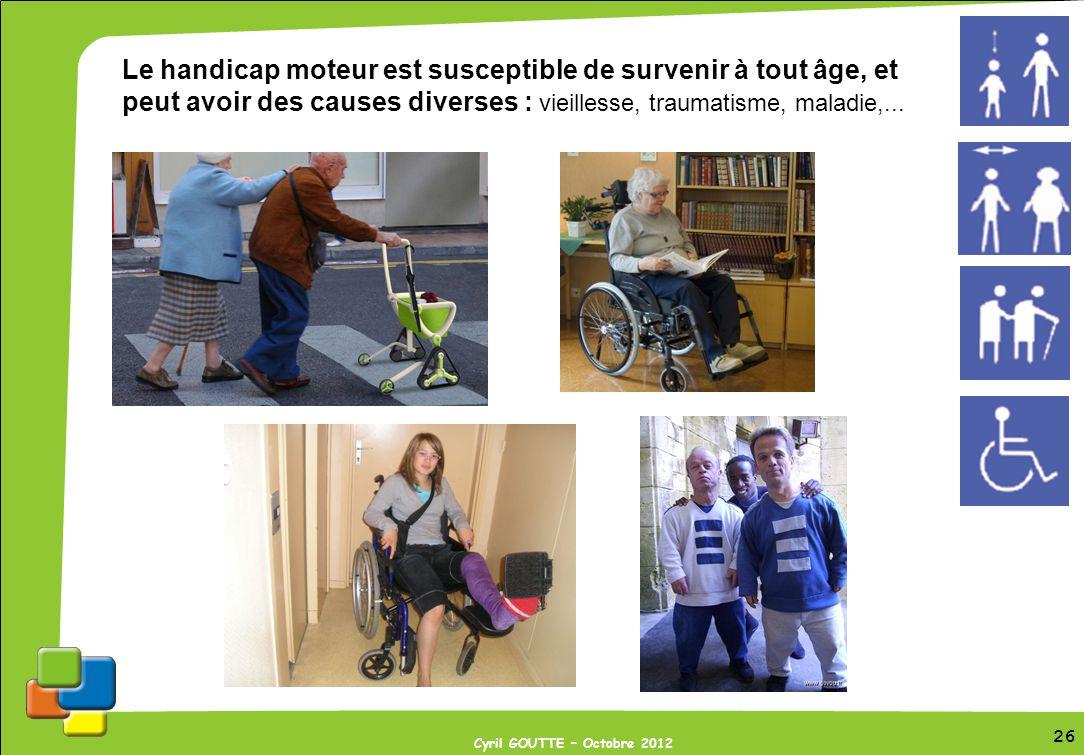 26 Cyril GOUTTE – Octobre 2012 26 Le handicap moteur est susceptible de survenir à tout âge, et peut avoir des causes diverses : vieillesse, traumatis