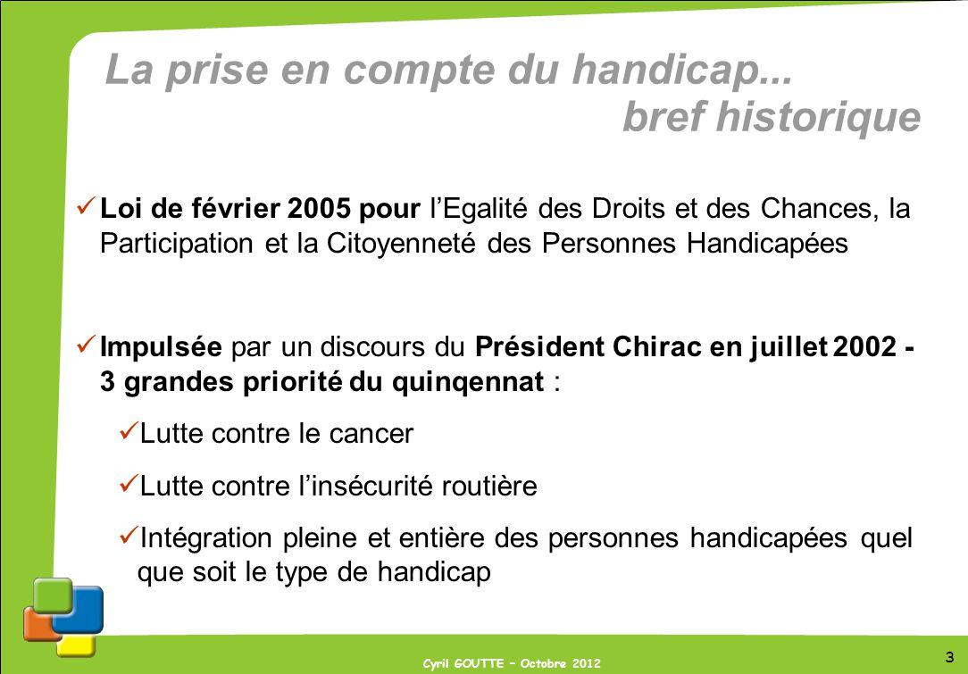 3 Cyril GOUTTE – Octobre 2012 La prise en compte du handicap... bref historique Loi de février 2005 pour lEgalité des Droits et des Chances, la Partic