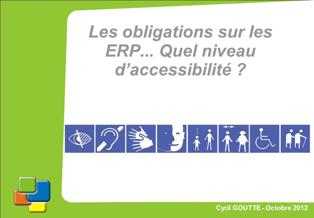 39 Cyril GOUTTE – Octobre 2012 Proposition de stratégie Les obligations sur les ERP... Quel niveau daccessibilité ? Cyril GOUTTE - Octobre 2012