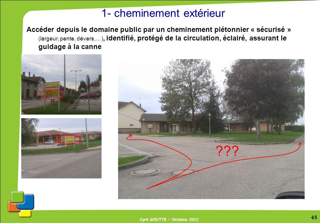 45 Cyril GOUTTE – Octobre 2012 45 1- cheminement extérieur Accéder depuis le domaine public par un cheminement piétonnier « sécurisé » (largeur, pente